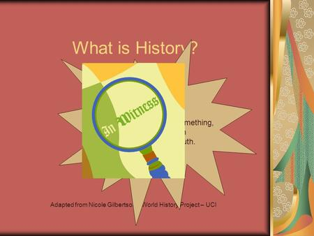 What is History? Adapted from Nicole Gilbertson – World History Project – UCI Inquiry : A close examination of something, in order to search for information.