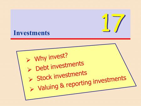 Investments 17  Why invest?  Debt investments  Stock investments  Valuing & reporting investments.