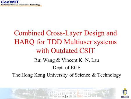 HKUST - 1 - Combined Cross-Layer Design and HARQ for TDD Multiuser systems with Outdated CSIT Rui Wang & Vincent K. N. Lau Dept. of ECE The Hong Kong University.