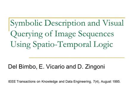 Symbolic Description and Visual Querying of Image Sequences Using Spatio-Temporal Logic Del Bimbo, E. Vicario and D. Zingoni IEEE Transactions on Knowledge.