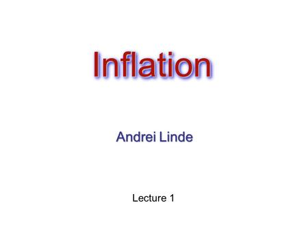 InflationInflation Andrei Linde Lecture 1. Plan of the lectures: Inflation: a general outlook Basic inflationary models (new inflation, chaotic inflation,