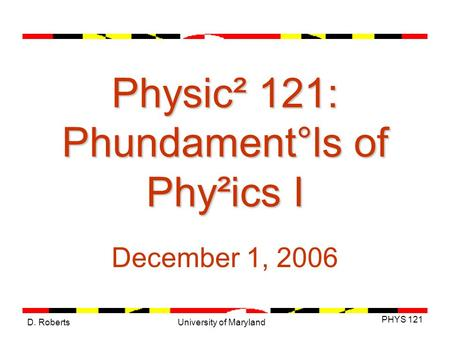 D. Roberts PHYS 121 University of Maryland Physic² 121: Phundament°ls of Phy²ics I December 1, 2006.