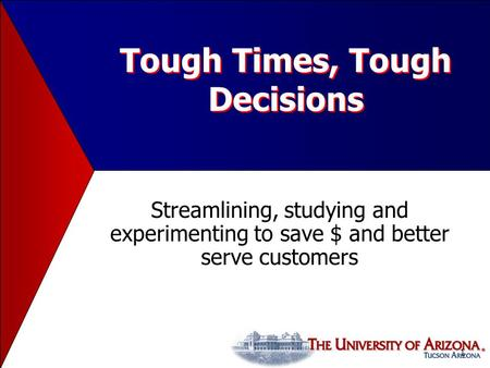 1 Tough Times, Tough Decisions Streamlining, studying and experimenting to save $ and better serve customers.