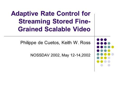 Adaptive Rate Control for Streaming Stored Fine- Grained Scalable Video Philippe de Cuetos, Keith W. Ross NOSSDAV 2002, May 12-14,2002.