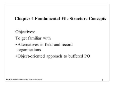 Folk/Zoellick/Riccardi, File Structures 1 Objectives: To get familiar with Alternatives in field and record organizations Object-oriented approach to buffered.