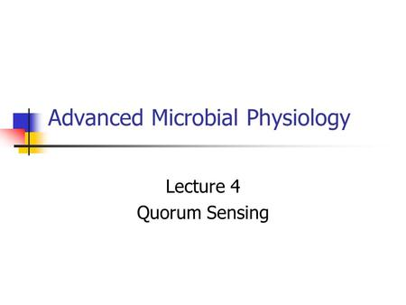 Advanced Microbial Physiology Lecture 4 Quorum Sensing.