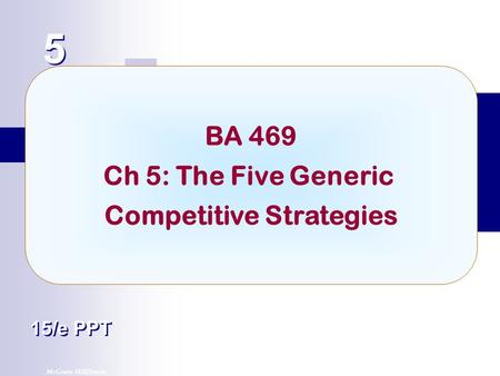 McGraw-Hill/Irwin© 2007 The McGraw-Hill Companies, Inc. All rights reserved. 5 5 Chapter Title 15/e PPT BA 469 Ch 5: The Five Generic Competitive Strategies.