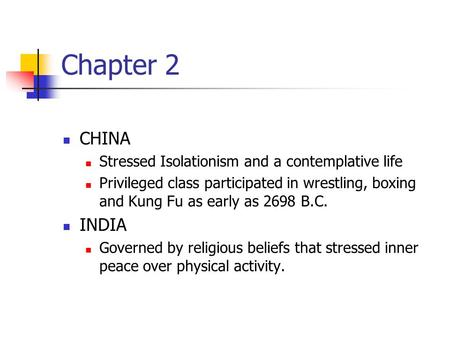 Chapter 2 CHINA Stressed Isolationism and a contemplative life Privileged class participated in wrestling, boxing and Kung Fu as early as 2698 B.C. INDIA.