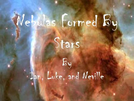 Nebulas Formed By Stars By Ian, Luke, and Neville.
