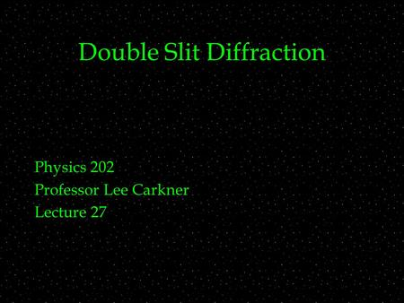 Double Slit Diffraction Physics 202 Professor Lee Carkner Lecture 27.