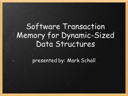 Software Transaction Memory for Dynamic-Sized Data Structures presented by: Mark Schall.