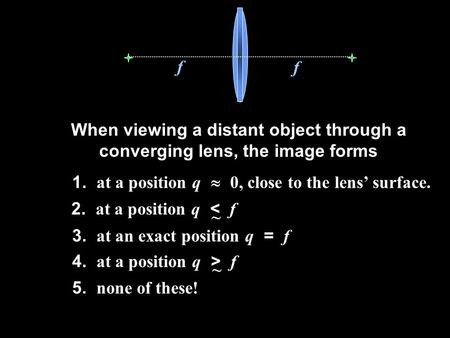 F f When viewing a distant object through a converging lens, the image forms 2. at a position q < f ~ 4. at a position q > f ~ 3. at an exact position.