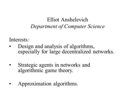 Elliot Anshelevich Department of Computer Science Interests: Design and analysis of algorithms, especially for large decentralized networks. Strategic.
