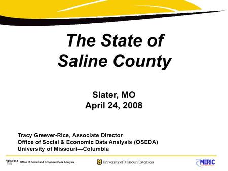 The State of Saline County Slater, MO April 24, 2008 Tracy Greever-Rice, Associate Director Office of Social & Economic Data Analysis (OSEDA) University.
