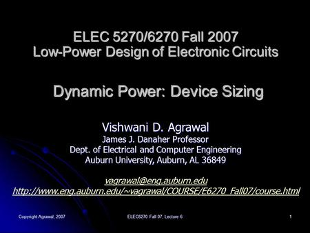 Copyright Agrawal, 2007 ELEC6270 Fall 07, Lecture 6 1 ELEC 5270/6270 Fall 2007 Low-Power Design of Electronic Circuits Dynamic Power: Device Sizing Vishwani.