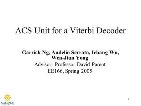 1 ACS Unit for a Viterbi Decoder Garrick Ng, Audelio Serrato, Ichang Wu, Wen-Jiun Yong Advisor: Professor David Parent EE166, Spring 2005.