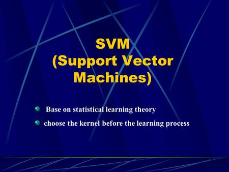 SVM (Support Vector Machines) Base on statistical learning theory choose the kernel before the learning process.