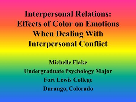 Interpersonal Relations: Effects of Color on Emotions When Dealing With Interpersonal Conflict Michelle Flake Undergraduate Psychology Major Fort Lewis.