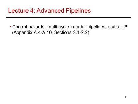 1 Lecture 4: Advanced Pipelines Control hazards, multi-cycle in-order pipelines, static ILP (Appendix A.4-A.10, Sections 2.1-2.2)