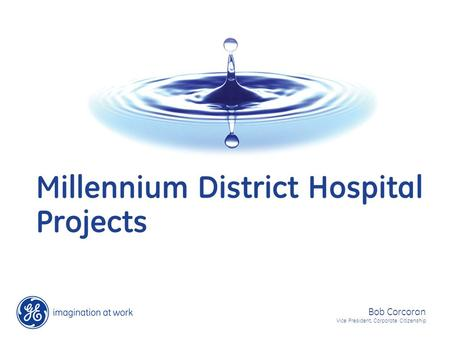 Millennium District Hospital Projects Bob Corcoran Vice President, Corporate Citizenship.