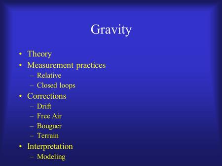 Gravity Theory Measurement practices –Relative –Closed loops Corrections –Drift –Free Air –Bouguer –Terrain Interpretation –Modeling.