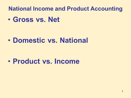 1 National Income and Product Accounting Gross vs. Net Domestic vs. National Product vs. Income.