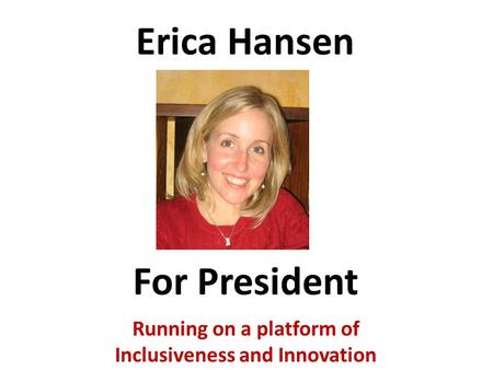 Erica Hansen Running on a platform of Inclusiveness and Innovation For President.