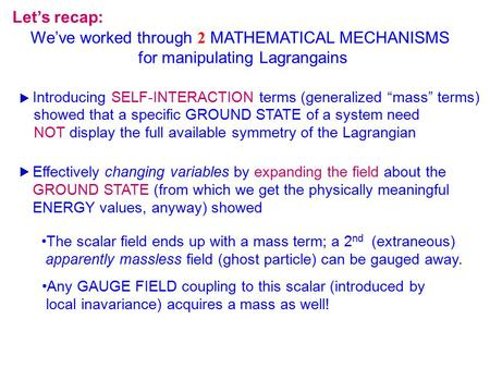 "Let's recap: We've worked through 2 MATHEMATICAL MECHANISMS for manipulating Lagrangains Introducing SELF-INTERACTION terms (generalized ""mass"" terms)"