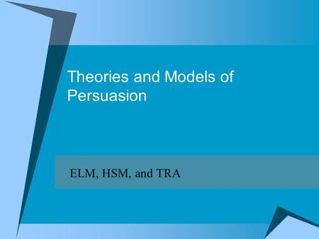 Theories and Models of Persuasion ELM, HSM, and TRA.