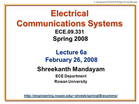 S. Mandayam/ ECOMMS/ECE Dept./Rowan University Electrical Communications Systems ECE.09.331 Spring 2008 Shreekanth Mandayam ECE Department Rowan University.