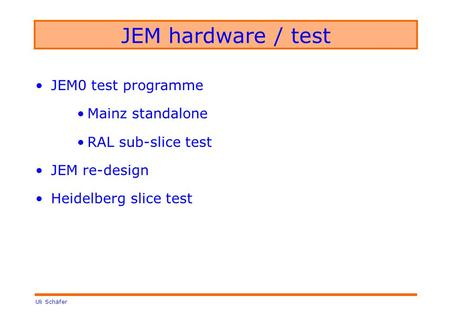 Uli Schäfer JEM hardware / test JEM0 test programme Mainz standalone RAL sub-slice test JEM re-design Heidelberg slice test.
