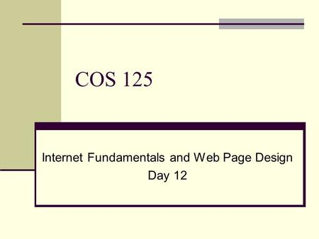 COS 125 Internet Fundamentals and Web Page Design Day 12.