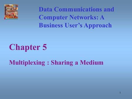 1 Chapter 5 Multiplexing : Sharing a Medium Data Communications and Computer Networks: A Business User's Approach.