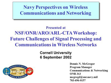 Dennis N. McGregor Program Manager Communications & Networking ONR 313 703-696-0157 Navy Perspectives on Wireless Communications and.