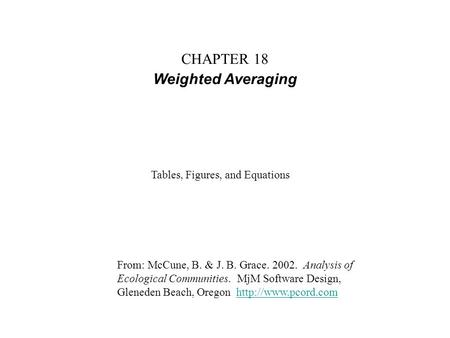 CHAPTER 18 Weighted Averaging From: McCune, B. & J. B. Grace. 2002. Analysis of Ecological Communities. MjM Software Design, Gleneden Beach, Oregon