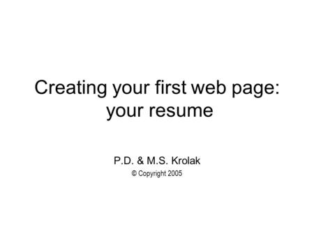 Creating your first web page: your resume P.D. & M.S. Krolak © Copyright 2005.