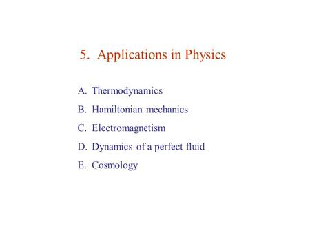 5. Applications in Physics A. Thermodynamics B. Hamiltonian mechanics C. Electromagnetism D. Dynamics of a perfect fluid E. Cosmology.