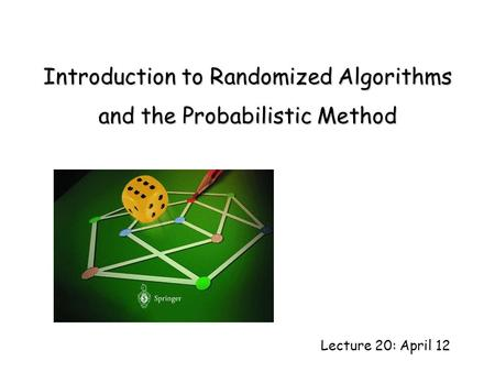 Lecture 20: April 12 Introduction to Randomized Algorithms and the Probabilistic Method.