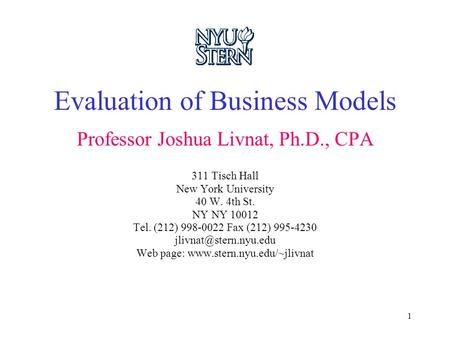 1 Evaluation of Business Models Professor Joshua Livnat, Ph.D., CPA 311 Tisch Hall New York University 40 W. 4th St. NY NY 10012 Tel. (212) 998-0022 Fax.