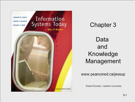 3-1 Chapter 3 Data and Knowledge Management www.pearsoned.ca/jessup Robert Riordan, Carleton University.