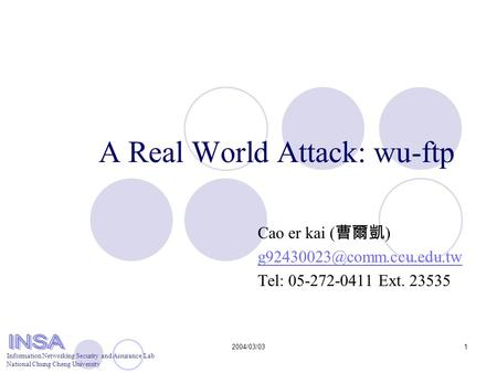 Information Networking Security and Assurance Lab National Chung Cheng University 2004/03/031 A Real World Attack: wu-ftp Cao er kai ( 曹爾凱 )