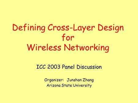 Defining Cross-Layer Design for Wireless Networking ICC 2003 Panel Discussion Organizer: Junshan Zhang Arizona State University.