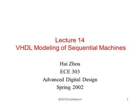 ECE C03 Lecture 141 Lecture 14 VHDL Modeling of Sequential Machines Hai Zhou ECE 303 Advanced Digital Design Spring 2002.