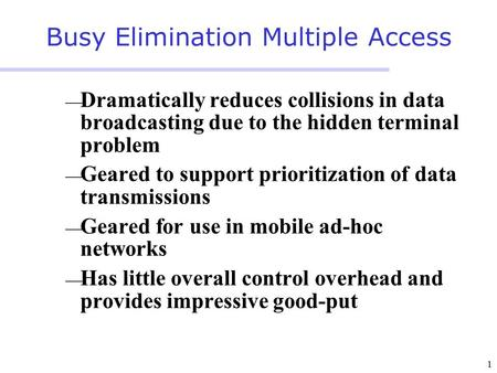 1 Busy Elimination Multiple Access  Dramatically reduces collisions in data broadcasting due to the hidden terminal problem  Geared to support prioritization.