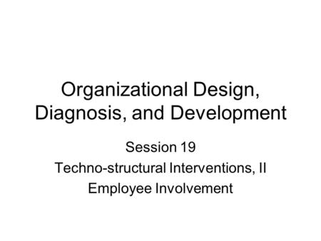Organizational Design, Diagnosis, and Development Session 19 Techno-structural Interventions, II Employee Involvement.