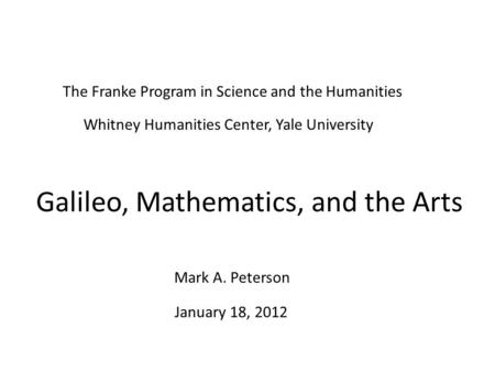 Galileo, Mathematics, and the Arts January 18, 2012 Mark A. Peterson The Franke Program in Science and the Humanities Whitney Humanities Center, Yale University.