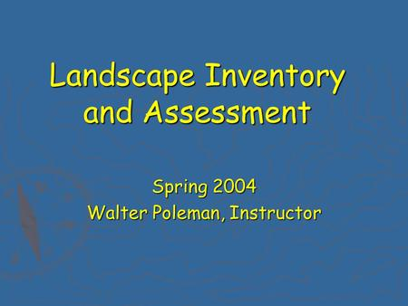 Landscape Inventory and Assessment Spring 2004 Walter Poleman, Instructor.