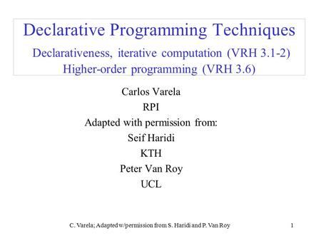 C. Varela; Adapted w/permission from S. Haridi and P. Van Roy1 Declarative Programming Techniques Declarativeness, iterative computation (VRH 3.1-2) Higher-order.