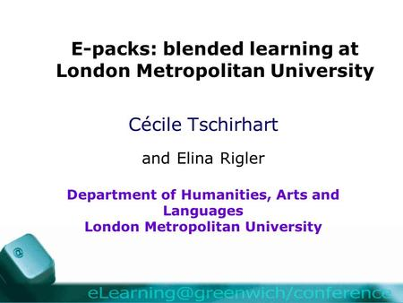 E-packs: blended learning at London Metropolitan University Cécile Tschirhart and Elina Rigler Department of Humanities, Arts and Languages London Metropolitan.