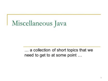 1 Miscellaneous Java … a collection of short topics that we need to get to at some point …